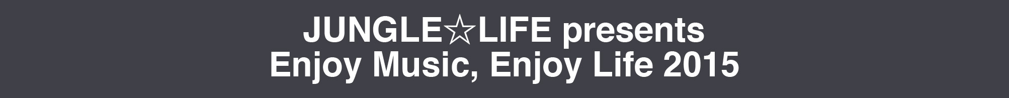 JUNGLE☆LIFE presents Enjoy Music, Enjoy Life 2015